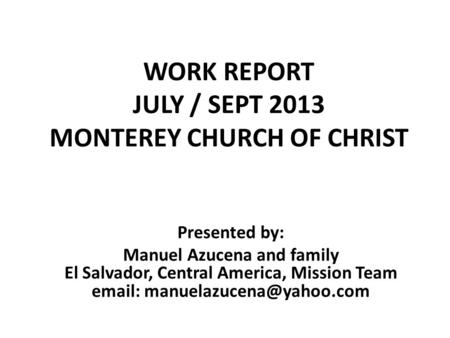 WORK REPORT JULY / SEPT 2013 MONTEREY CHURCH OF CHRIST Presented by: Manuel Azucena and family El Salvador, Central America, Mission Team