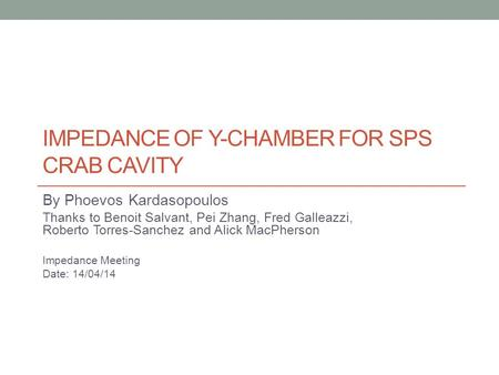 IMPEDANCE OF Y-CHAMBER FOR SPS CRAB CAVITY By Phoevos Kardasopoulos Thanks to Benoit Salvant, Pei Zhang, Fred Galleazzi, Roberto Torres-Sanchez and Alick.