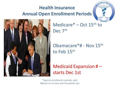 Health Insurance Annual Open Enrollment Periods Medicare* – Oct 15 th to Dec 7 th Obamacare*# - Nov 15 th to Feb 15 th Medicaid Expansion # – starts Dec.