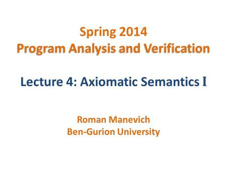 Program Analysis and Verification Spring 2014 Program Analysis and Verification Lecture 4: Axiomatic Semantics I Roman Manevich Ben-Gurion University.