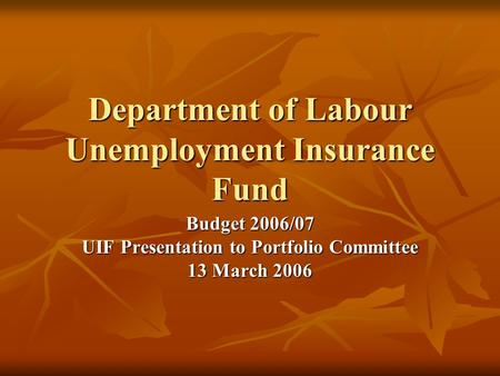 Department of Labour Unemployment Insurance Fund Budget 2006/07 UIF Presentation to Portfolio Committee 13 March 2006.