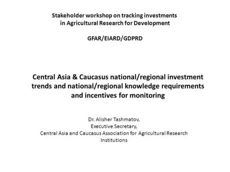 Central Asia & Caucasus national/regional investment trends and national/regional knowledge requirements and incentives for monitoring Dr. Alisher Tashmatov,