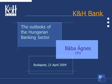K&H Bank Bába Ágnes CFO The outlooks of the Hungarian Banking Sector Budapest, 21 April 2004.