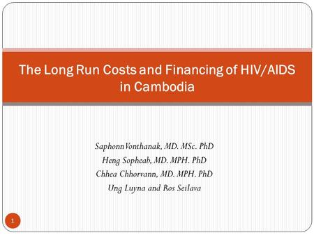 Saphonn Vonthanak, MD. MSc. PhD Heng Sopheab, MD. MPH. PhD Chhea Chhorvann, MD. MPH. PhD Ung Luyna and Ros Seilava The Long Run Costs and Financing of.