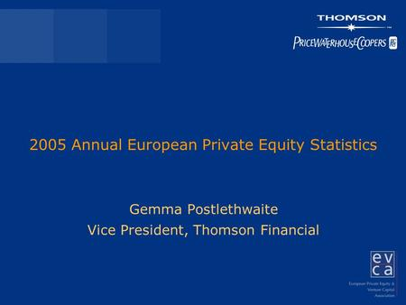 2005 Annual European Private Equity Statistics Gemma Postlethwaite Vice President, Thomson Financial.