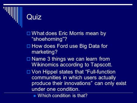 "Quiz  What does Eric Morris mean by ""shoehorning""?  How does Ford use Big Data for marketing?  Name 3 things we can learn from Wikinomics according."