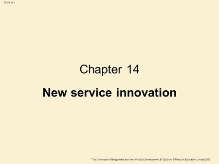 Trott, Innovation Management and New Product Development, 5 th Edition, © Pearson Education Limited 2013 Slide 14.1 Chapter 14 New service innovation.