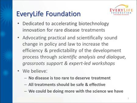 EveryLife Foundation Dedicated to accelerating biotechnology innovation for rare disease treatments Advocating practical and scientifically sound change.