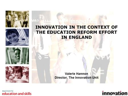 1 INNOVATION IN THE CONTEXT OF THE EDUCATION REFORM EFFORT IN ENGLAND Valerie Hannon Director, The Innovation Unit.