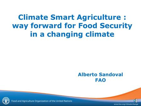 Climate Smart Agriculture : way forward for Food Security in a changing climate Alberto Sandoval FAO.