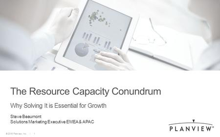 © 2015 Planview, Inc. | 1© 2014 Planview, Inc. | 1 | Confidential© 2015 Planview, Inc. | 1 The Resource Capacity Conundrum Why Solving It is Essential.