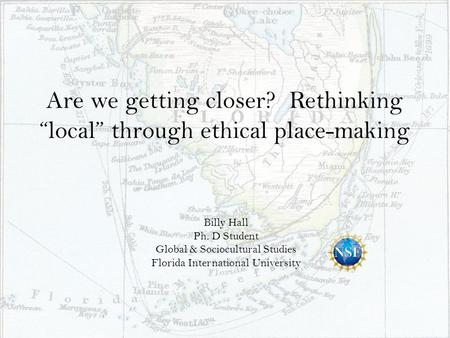 "Are we getting closer? Rethinking ""local"" through ethical place-making Billy Hall Ph. D Student Global & Sociocultural Studies Florida International University."