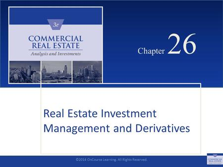 ©2014 OnCourse Learning. All Rights Reserved. CHAPTER 26 Chapter 26 Real Estate Investment Management and Derivatives SLIDE 1.