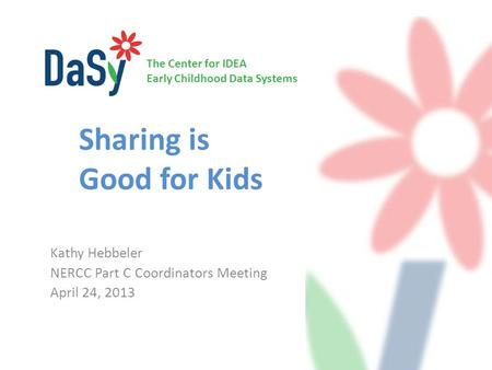 The Center for IDEA Early Childhood Data Systems Sharing is Good for Kids Kathy Hebbeler NERCC Part C Coordinators Meeting April 24, 2013.