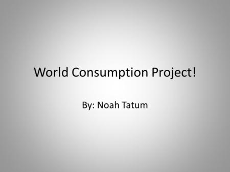 World Consumption Project! By: Noah Tatum. Graph 1.