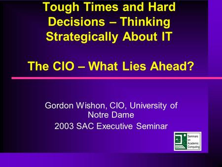 Tough Times and Hard Decisions – Thinking Strategically About IT The CIO – What Lies Ahead? Gordon Wishon, CIO, University of Notre Dame 2003 SAC Executive.