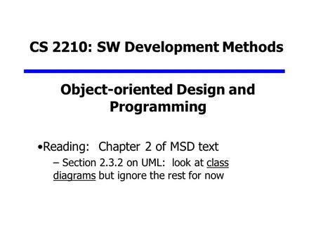 Object-oriented Design and Programming CS 2210: SW Development Methods Reading: Chapter 2 of MSD text – Section 2.3.2 on UML: look at class diagrams but.