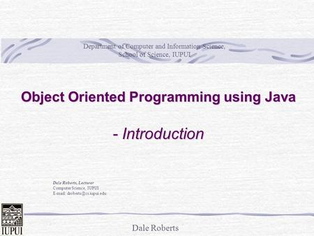 Dale Roberts Object Oriented Programming using Java - Introduction Dale Roberts, Lecturer Computer Science, IUPUI   Department.