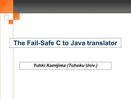 The Fail-Safe C to Java translator Yuhki Kamijima (Tohoku Univ.)