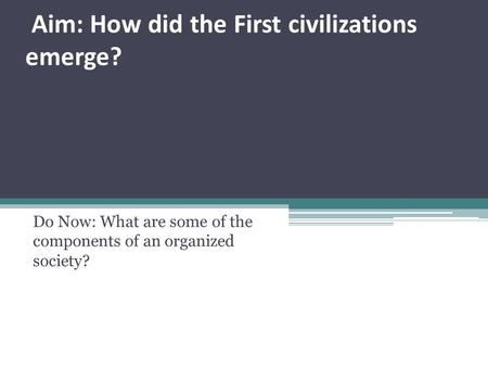 Aim: How did the First civilizations emerge? Do Now: What are some of the components of an organized society?