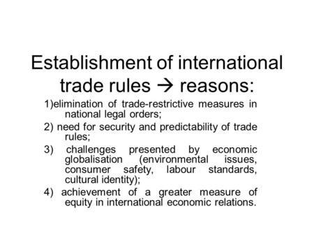 Establishment of international trade rules  reasons: 1)elimination of trade-restrictive measures in national legal orders; 2) need for security and predictability.