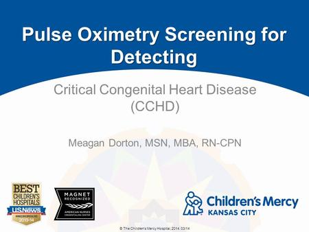 © The Children's Mercy Hospital, 2014. 03/14 Critical Congenital Heart Disease (CCHD) Meagan Dorton, MSN, MBA, RN-CPN Pulse Oximetry Screening for Detecting.