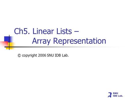 SNU IDB Lab. Ch5. Linear Lists – Array Representation © copyright 2006 SNU IDB Lab.