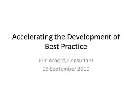 Accelerating the Development of Best Practice Eric Arnold, Consultant 16 September 2010.