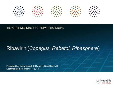 Hepatitis web study H EPATITIS W EB S TUDY H EPATITIS C O NLINE Ribavirin (Copegus, Rebetol, Ribasphere) Prepared by: David Spach, MD and H. Nina Kim,