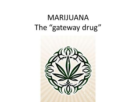"MARIJUANA The ""gateway drug"". MARIJUANA IS ALSO KNOWN AS: WEED BUD GANJA MARYJANE &"