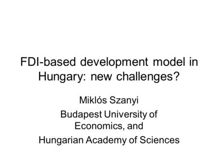 FDI-based development model in Hungary: new challenges? Miklós Szanyi Budapest University of Economics, and Hungarian Academy of Sciences.