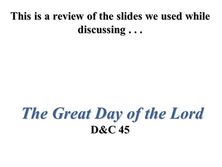 This is a review of the slides we used while discussing... The Great Day of the Lord D&C 45.