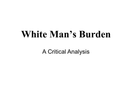 White Man's Burden A Critical Analysis. Take up the White Man's burden-- Send forth the best ye breed-- Go, bind your sons to exile To serve your captives'