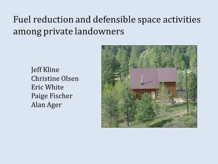 Fuel reduction and defensible space activities among private landowners Jeff Kline Christine Olsen Eric White Paige Fischer Alan Ager.