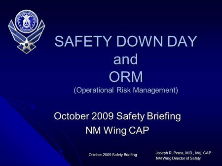 Joseph R. Perea, M.D., Maj, CAP NM Wing Director of Safety October 2009 Safety Briefing NM Wing CAP SAFETY DOWN DAY and ORM (Operational Risk Management)