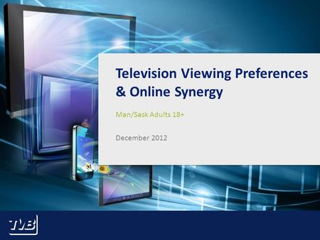 1 Television Viewing Preferences & Online Synergy Man/Sask Adults 18+ December 2012.