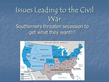 Issues Leading to the Civil War Southerners threaten secession to get what they want!!!
