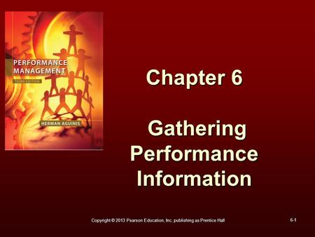 Chapter 6 Gathering Performance Information 6-1 Copyright © 2013 Pearson Education, Inc. publishing as Prentice Hall.