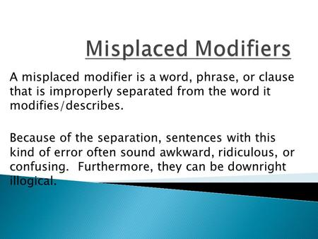 A misplaced modifier is a word, phrase, or clause that is improperly separated from the word it modifies/describes. Because of the separation, sentences.