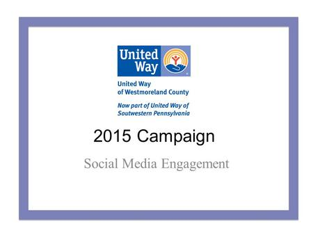 2015 Campaign Social Media Engagement. Why Get Social? Share your company's generosity with your social network and ours to: – Spread the word about your.