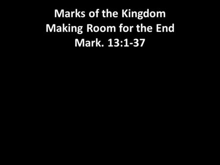 Marks of the Kingdom Making Room for the End Mark. 13:1-37.