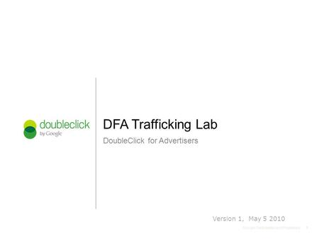 11 Google Confidential and Proprietary DoubleClick for Advertisers DFA Trafficking Lab 1 Version 1, May 5 2010.