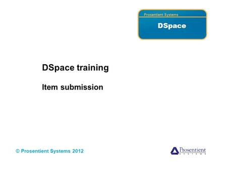 Prosentient Systems DSpace © Prosentient Systems 2012 DSpace training Item submission.