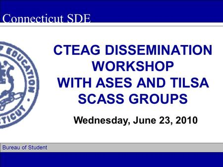 Connecticut SDE Bureau of Student Assessment CTEAG DISSEMINATION WORKSHOP WITH ASES AND TILSA SCASS GROUPS Wednesday, June 23, 2010.