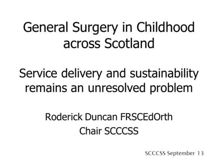 SCCCSS September 13 General Surgery in Childhood across Scotland Service delivery and sustainability remains an unresolved problem Roderick Duncan FRSCEdOrth.
