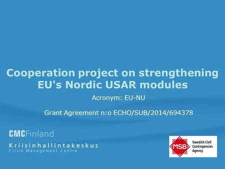 Cooperation project on strengthening EU's Nordic USAR modules Acronym: EU-NU Grant Agreement n:o ECHO/SUB/2014/694378.