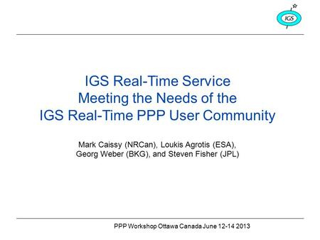 PPP Workshop Ottawa Canada June 12-14 2013 IGS Real-Time Service Meeting the Needs of the IGS Real-Time PPP User Community Mark Caissy (NRCan), Loukis.