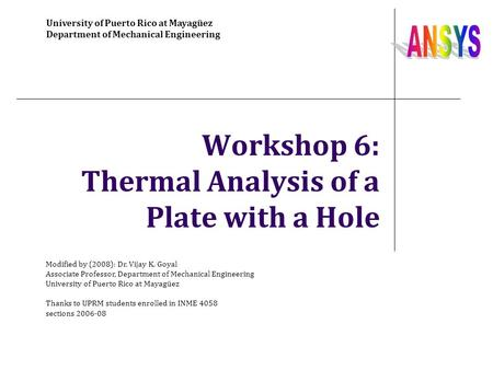 Workshop 6: Thermal Analysis of a Plate with a Hole University of Puerto Rico at Mayagüez Department of Mechanical Engineering Modified by (2008): Dr.