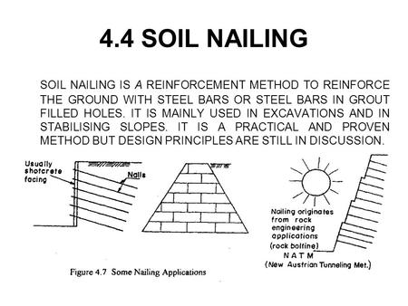 4.4 SOIL NAILING SOIL NAILING IS A REINFORCEMENT METHOD TO REINFORCE THE GROUND WITH STEEL BARS OR STEEL BARS IN GROUT FILLED HOLES. IT IS MAINLY USED.