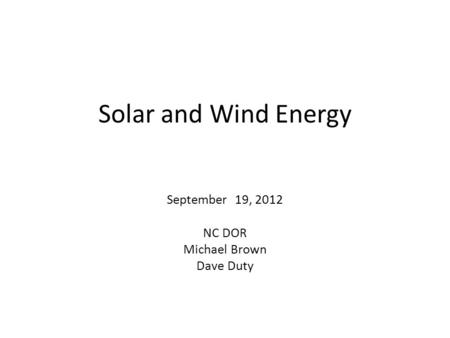 Solar and Wind Energy September 19, 2012 NC DOR Michael Brown Dave Duty.